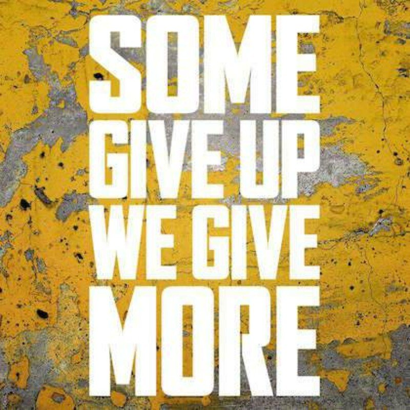 Some give up we give more